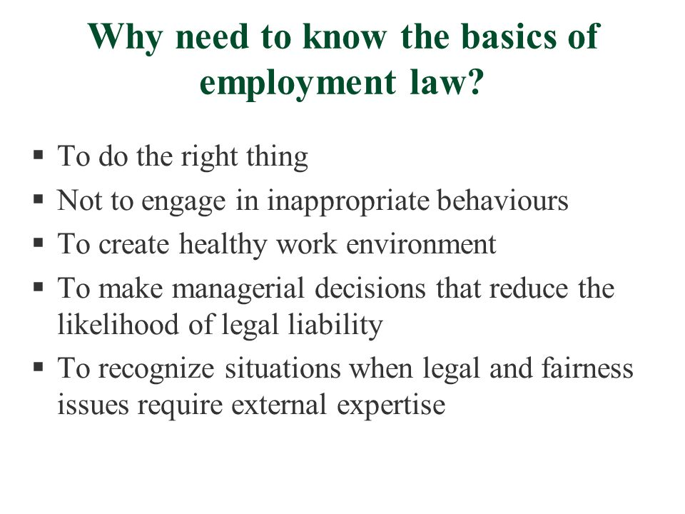 Why need to know the basics of employment law?  To do the right thing  Not to engage in inappropriate behaviours  To create healthy work environmen