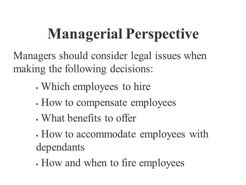 Managerial Perspective Managers should consider legal issues when making the following decisions:  Which employees to hire  How to compensate employ