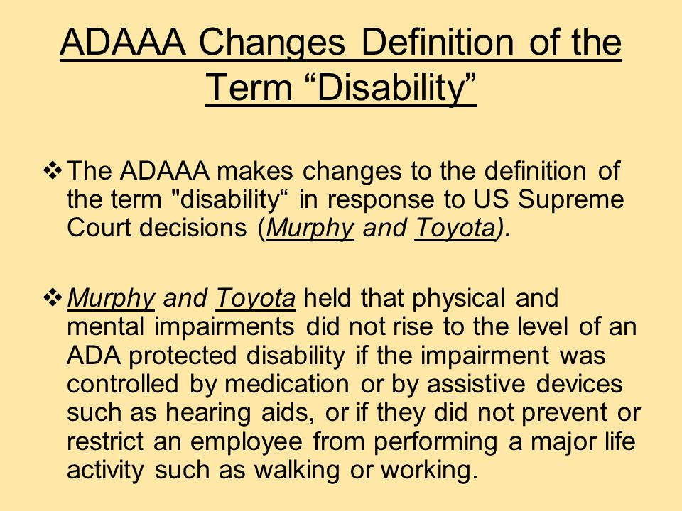 Important Specifics of the ADAAA  The definition of disability should be construed in favor of broad coverage.