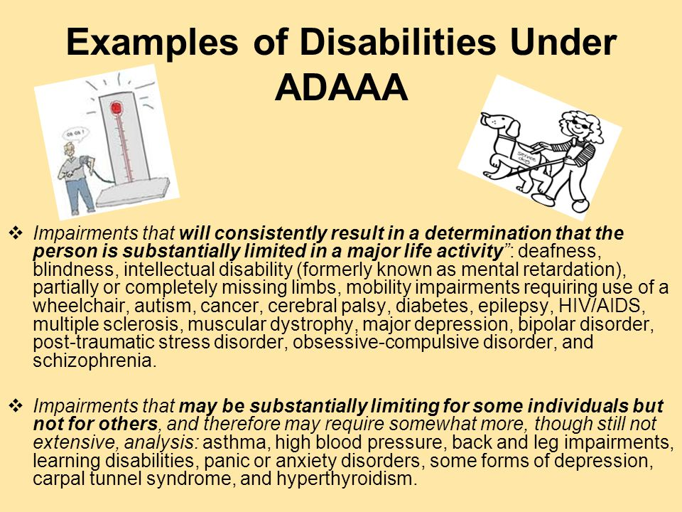Rules Used to Determine Whether Someone Has a Disability under ADAAA  An impairment need not prevent, or significantly or severely restrict, performance of a major life activity to be substantially limiting.  Disability shall be construed in favor of broad coverage and should not require extensive analysis.  An individual's ability to perform a major life activity is compared to most people in the general population, often using a common- sense analysis without scientific or medical evidence.