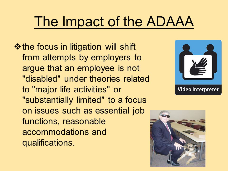  As a result the ADAAA employers will be less likely to have cases dismissed on summary judgment since it will be more difficult to allege that a claimant is not disabled The Impact of the ADAAA
