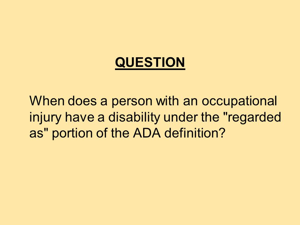 NO A person has a disability under the record of portion of the ADA definition only if s/he has a history of, or has been misclassified as having, a mental or physical impairment that substantially limits one or more major life activities.