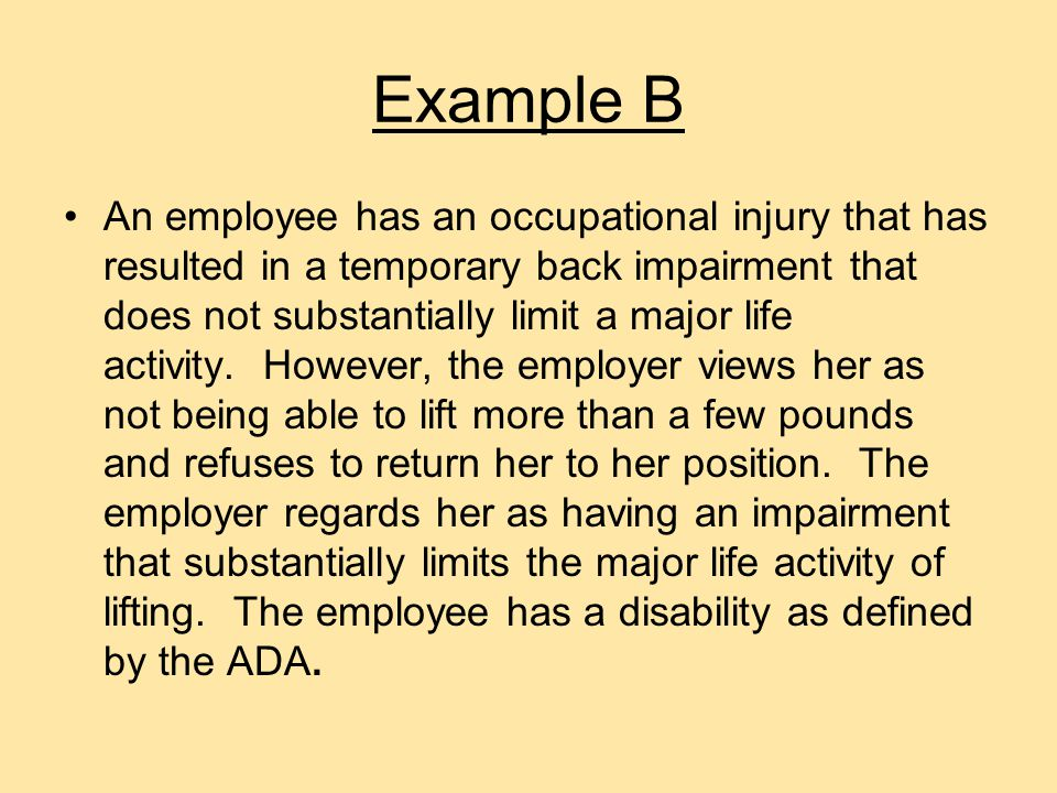 Example A An employer refuses to allow an employee whose occupational injury results in a facial disfigurement to return to his position because the employer fears negative reactions by co-workers or customers.