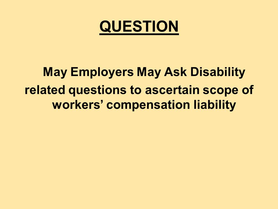 YES, Both at Time of Injury and on Return to Work Disability-related questions or medical examinations must be job-related and consistent with business necessity.