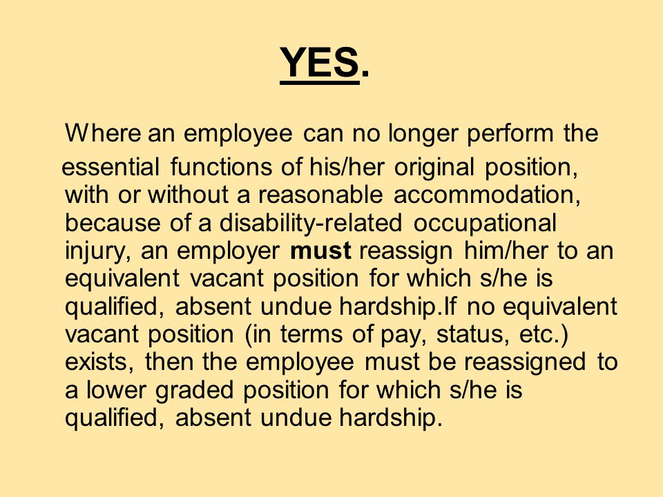 QUESTION Must an employer reassign an employee who is no longer able to perform the essential functions of his/her original position, with or without a reasonable accommodation, because of a disability-related occupational injury