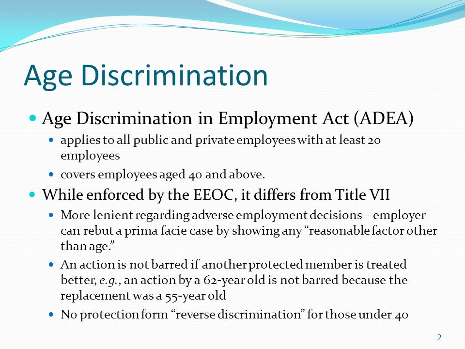 Age Discrimination Age Discrimination in Employment Act (ADEA) applies to all public and private employees with at least 20 employees covers employees aged 40 and above.