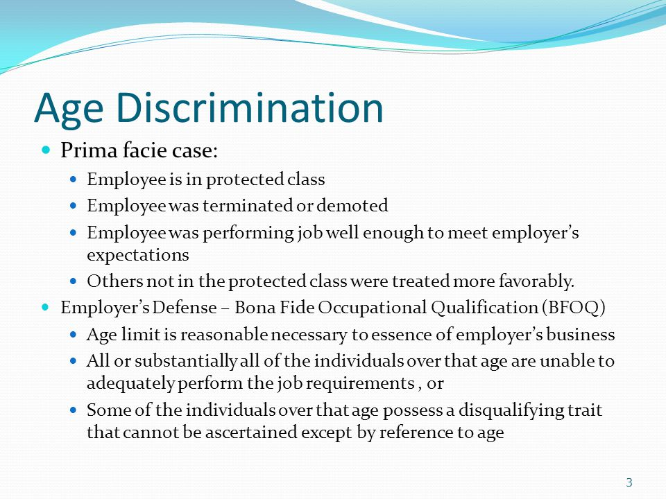 Age Discrimination Prima facie case: Employee is in protected class Employee was terminated or demoted Employee was performing job well enough to meet employer's expectations Others not in the protected class were treated more favorably.