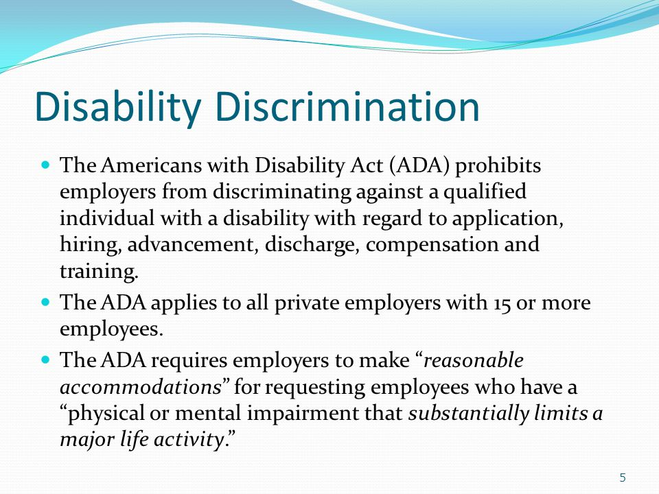 Disability Discrimination The Americans with Disability Act (ADA) prohibits employers from discriminating against a qualified individual with a disability with regard to application, hiring, advancement, discharge, compensation and training.