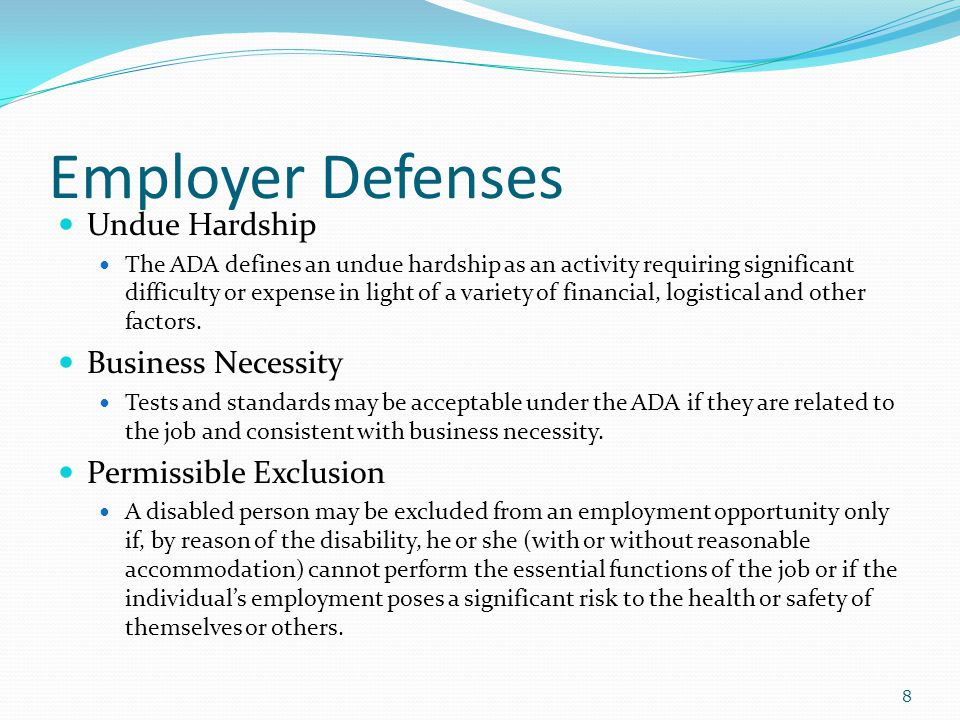 Employer Defenses Undue Hardship The ADA defines an undue hardship as an activity requiring significant difficulty or expense in light of a variety of financial, logistical and other factors.