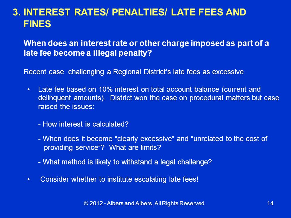 © 2012 - Albers and Albers, All Rights Reserved14 3.INTEREST RATES/ PENALTIES/ LATE FEES AND FINES When does an interest rate or other charge imposed as part of a late fee become a illegal penalty.