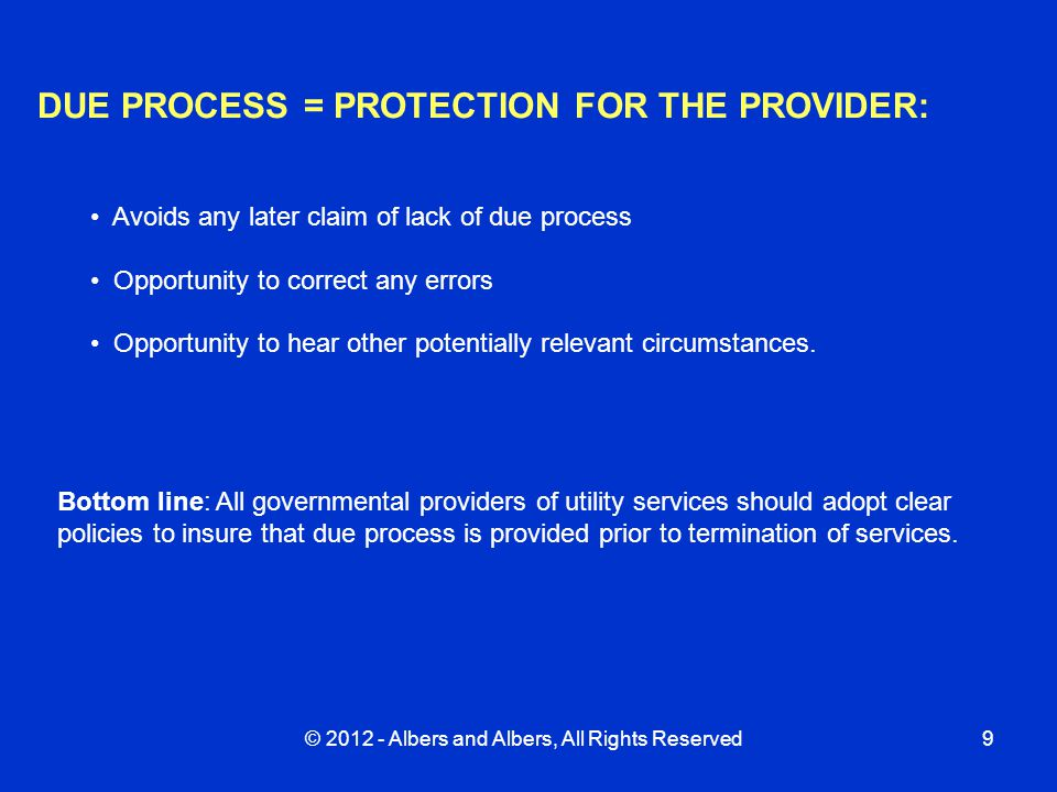 © 2012 - Albers and Albers, All Rights Reserved9 DUE PROCESS = PROTECTION FOR THE PROVIDER: Avoids any later claim of lack of due process Opportunity to correct any errors Opportunity to hear other potentially relevant circumstances.