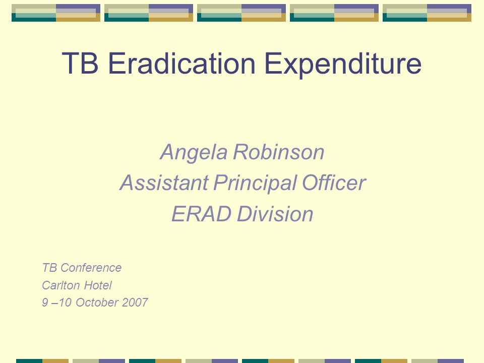 TB Eradication Expenditure Angela Robinson Assistant Principal Officer ERAD Division TB Conference Carlton Hotel 9 –10 October 2007