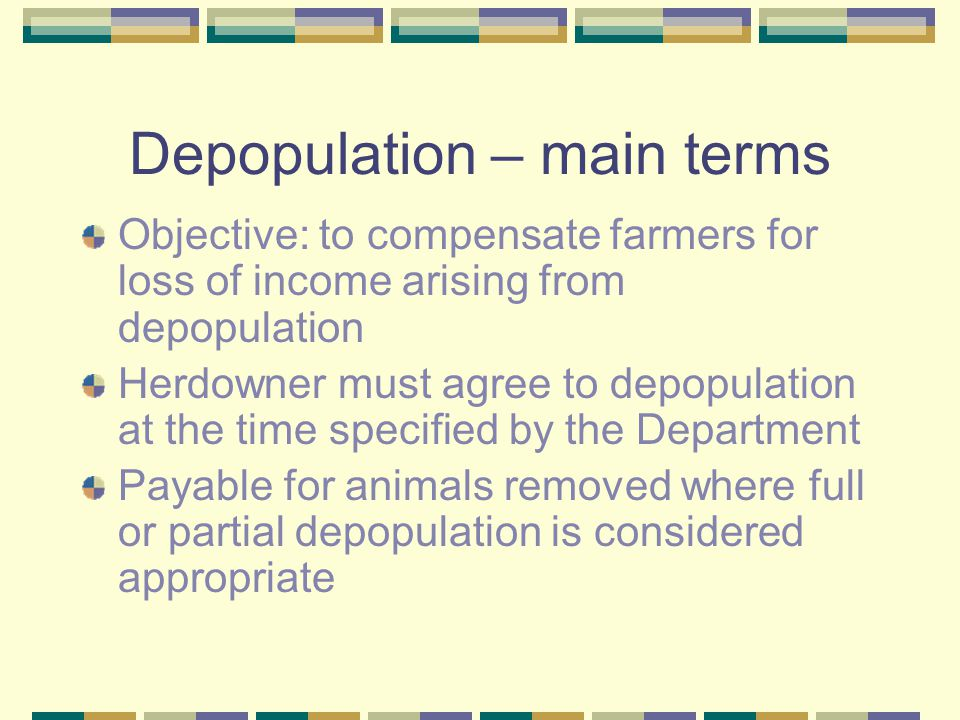 Depopulation – main terms Objective: to compensate farmers for loss of income arising from depopulation Herdowner must agree to depopulation at the time specified by the Department Payable for animals removed where full or partial depopulation is considered appropriate
