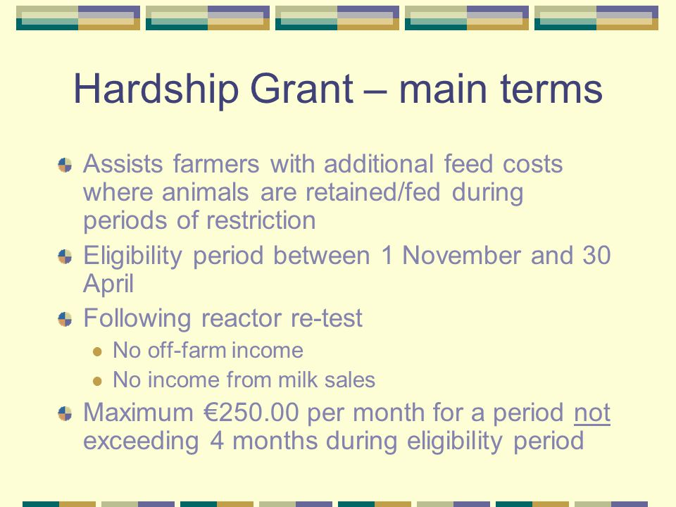 Hardship Grant – main terms Assists farmers with additional feed costs where animals are retained/fed during periods of restriction Eligibility period between 1 November and 30 April Following reactor re-test No off-farm income No income from milk sales Maximum €250.00 per month for a period not exceeding 4 months during eligibility period