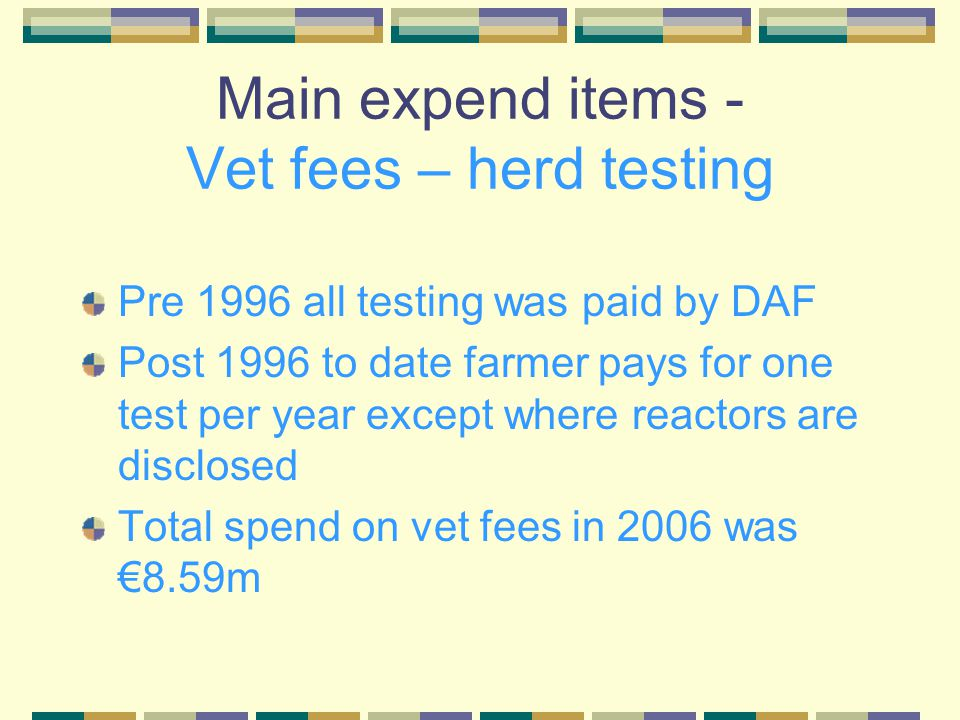 Main expend items - Vet fees – herd testing Pre 1996 all testing was paid by DAF Post 1996 to date farmer pays for one test per year except where reactors are disclosed Total spend on vet fees in 2006 was €8.59m
