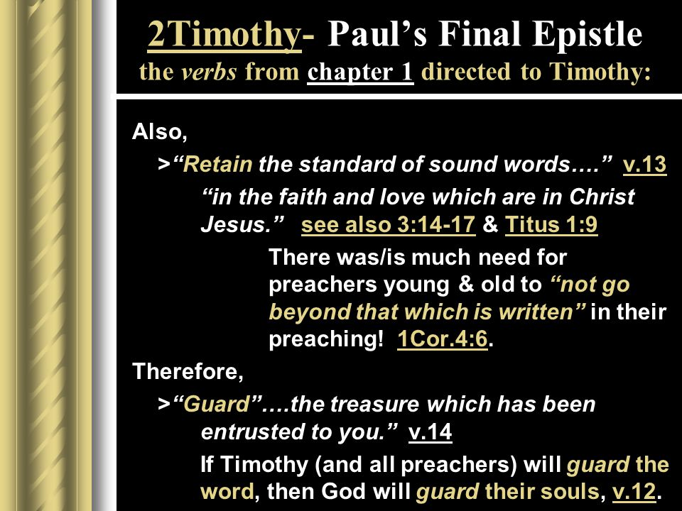 2Timothy- Paul's Final Epistle the verbs from chapter 1 directed to Timothy: Also, > Retain the standard of sound words…. v.13 in the faith and love which are in Christ Jesus. see also 3:14-17 & Titus 1:9 There was/is much need for preachers young & old to not go beyond that whichis written in their preaching.