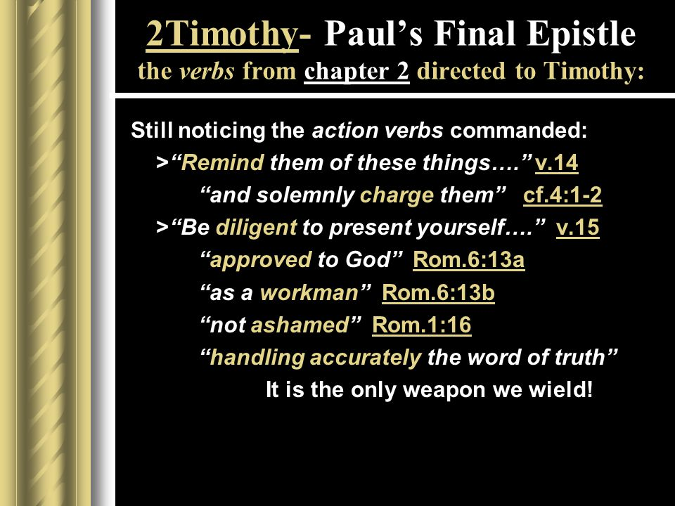 2Timothy- Paul's Final Epistle the verbs from chapter 2 directed to Timothy: Still noticing the action verbs commanded: > Remind them of these things…. v.14 and solemnly charge them cf.4:1-2 > Be diligent to present yourself…. v.15 approved to God Rom.6:13a as a workman Rom.6:13b not ashamed Rom.1:16 handling accurately the word of truth It is the only weapon we wield!