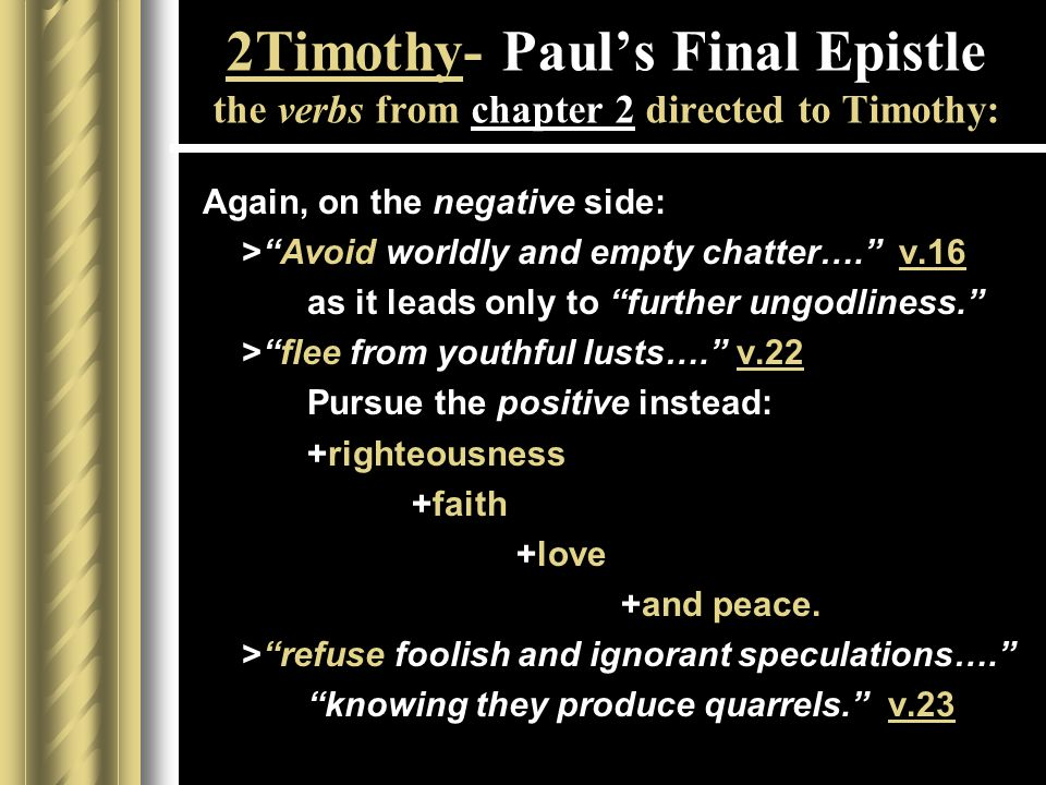2Timothy- Paul's Final Epistle the verbs from chapter 2 directed to Timothy: Again, on the negative side: > Avoid worldly and empty chatter…. v.16 as it leads only to further ungodliness. > flee from youthful lusts…. v.22 Pursue the positive instead: +righteousness +faith +love +and peace.