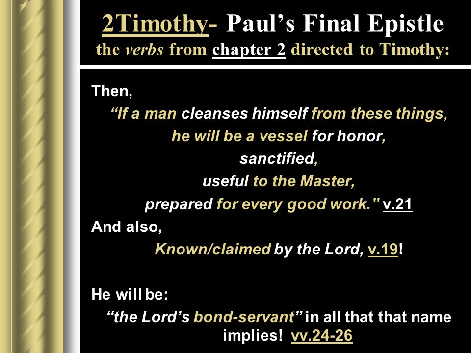 2Timothy- Paul's Final Epistle the verbs from chapter 2 directed to Timothy: Then, If a man cleanses himself from these things, he will be a vessel for honor, sanctified, useful to the Master, prepared for every good work. v.21 And also, Known/claimed by the Lord, v.19.