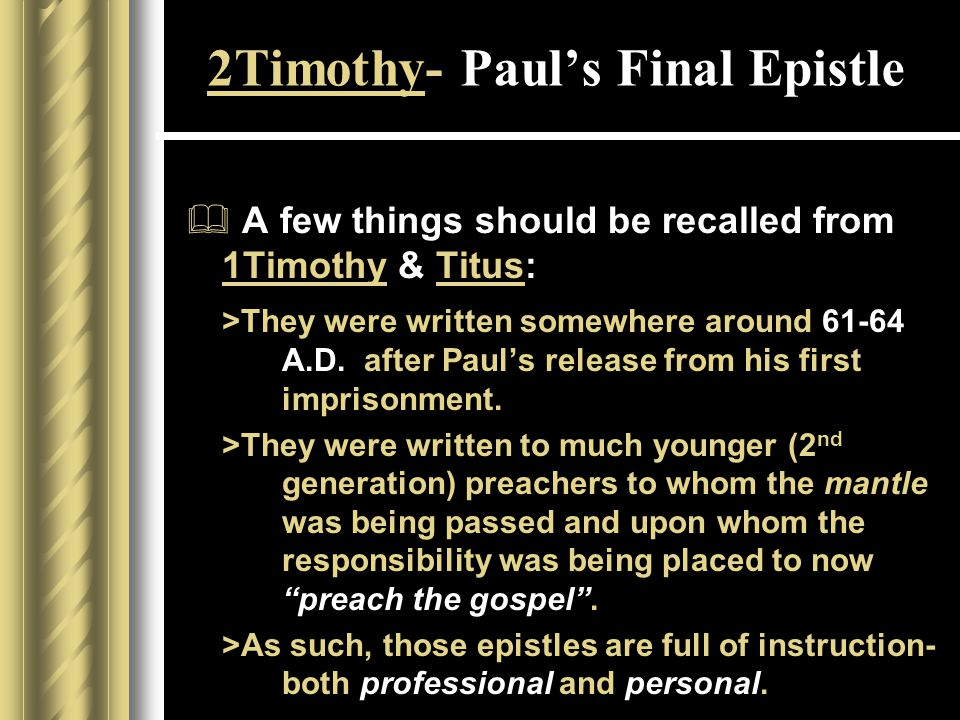 2Timothy- Paul's Final Epistle  A few things should be recalled from 1Timothy & Titus: >They were written somewhere around 61-64 A.D.