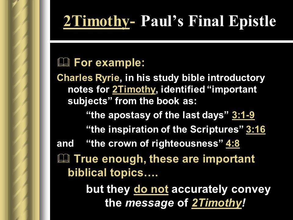 2Timothy- Paul's Final Epistle  For example: Charles Ryrie, in his study bible introductory notes for 2Timothy, identified important subjects from the book as: the apostasy of the last days 3:1-9 the inspiration of the Scriptures 3:16 and the crown of righteousness 4:8  True enough, these are important biblical topics….