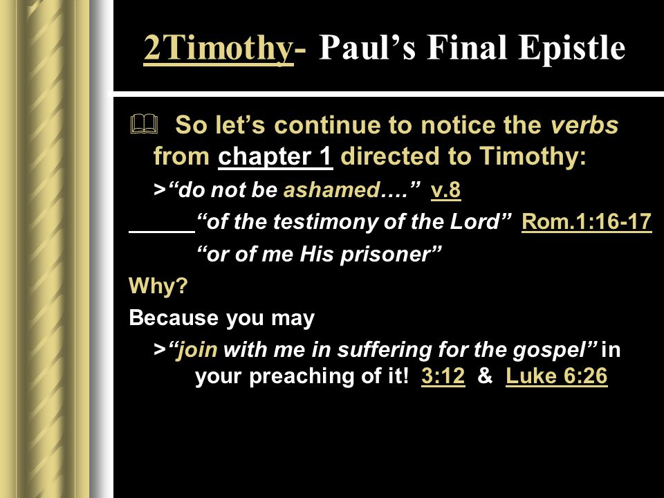 2Timothy- Paul's Final Epistle  So let's continue to notice the verbs from chapter 1 directed to Timothy: > do not be ashamed…. v.8 of the testimony of the Lord Rom.1:16-17 or of me His prisoner Why.