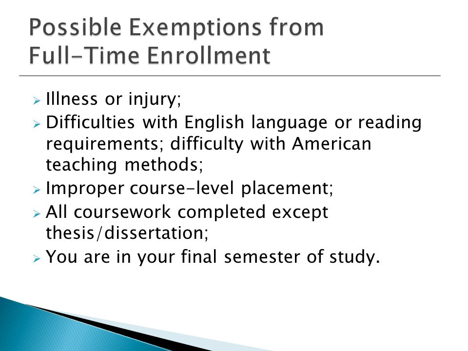  Illness or injury;  Difficulties with English language or reading requirements; difficulty with American teaching methods;  Improper course-level placement;  All coursework completed except thesis/dissertation;  You are in your final semester of study.