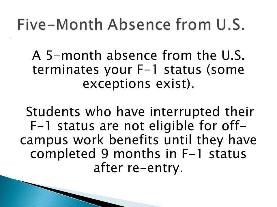 A 5-month absence from the U.S. terminates your F-1 status (some exceptions exist).