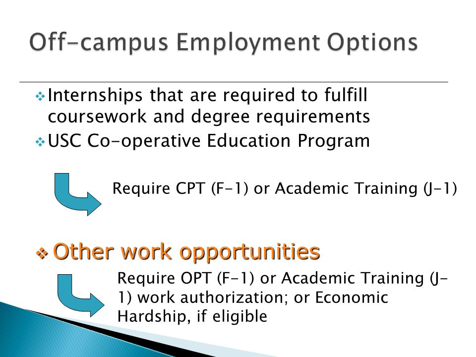  Internships that are required to fulfill coursework and degree requirements  USC Co-operative Education Program  Other work opportunities Require OPT (F-1) or Academic Training (J- 1) work authorization; or Economic Hardship, if eligible Require CPT (F-1) or Academic Training (J-1)