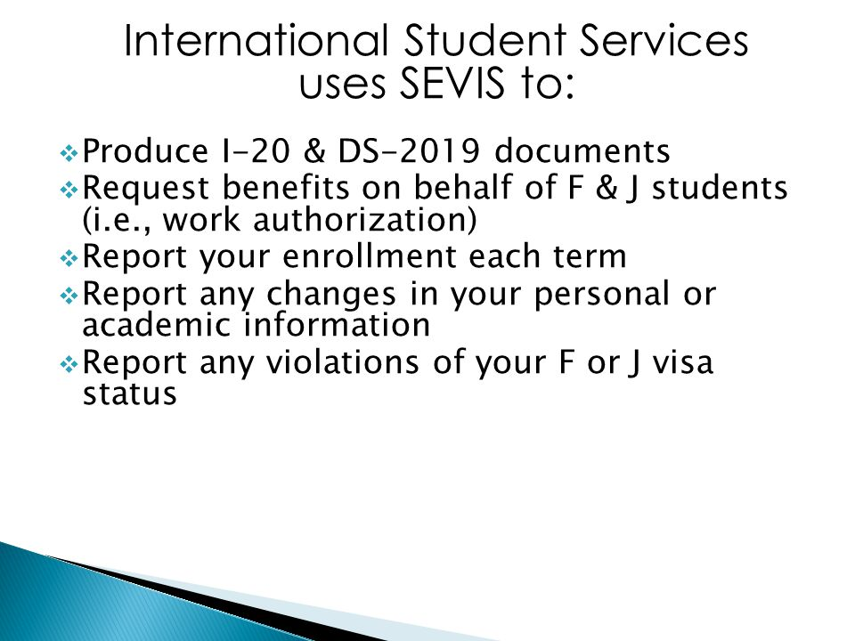 International Student Services uses SEVIS to:  Produce I-20 & DS-2019 documents  Request benefits on behalf of F & J students (i.e., work authorization)  Report your enrollment each term  Report any changes in your personal or academic information  Report any violations of your F or J visa status