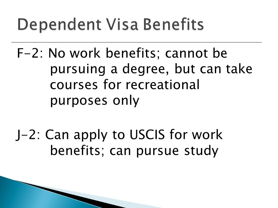 F-2: No work benefits; cannot be pursuing a degree, but can take courses for recreational purposes only J-2: Can apply to USCIS for work benefits; can pursue study