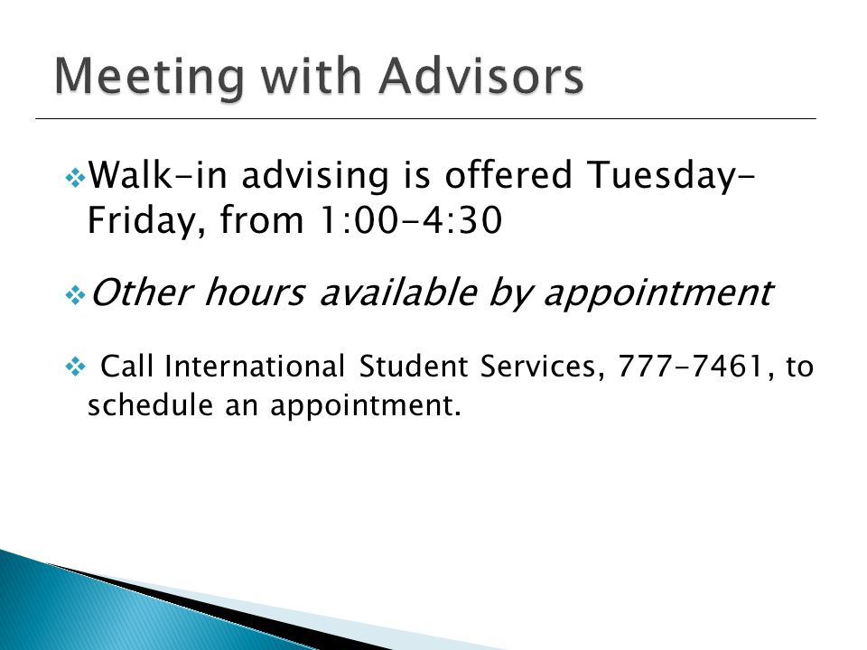  Walk-in advising is offered Tuesday- Friday, from 1:00-4:30  Other hours available by appointment  Call International Student Services, 777-7461, to schedule an appointment.