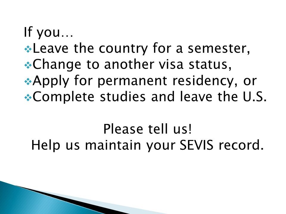 If you…  Leave the country for a semester,  Change to another visa status,  Apply for permanent residency, or  Complete studies and leave the U.S.