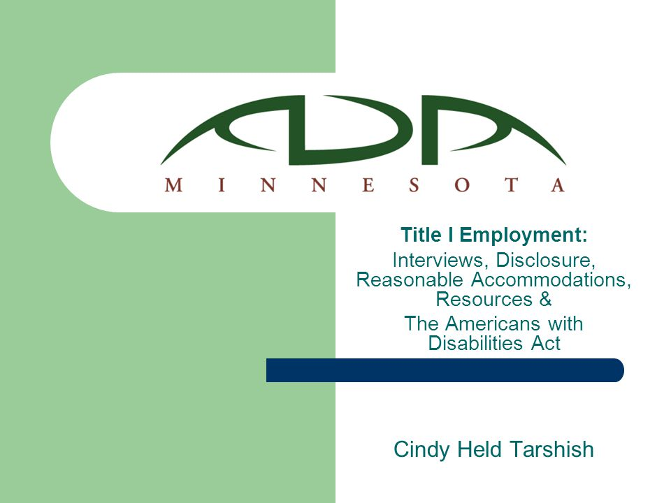 Title I Employment: Interviews, Disclosure, Reasonable Accommodations, Resources & The Americans with Disabilities Act Cindy Held Tarshish