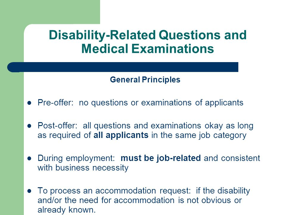 Disability-Related Questions and Medical Examinations General Principles Pre-offer: no questions or examinations of applicants Post-offer: all questio