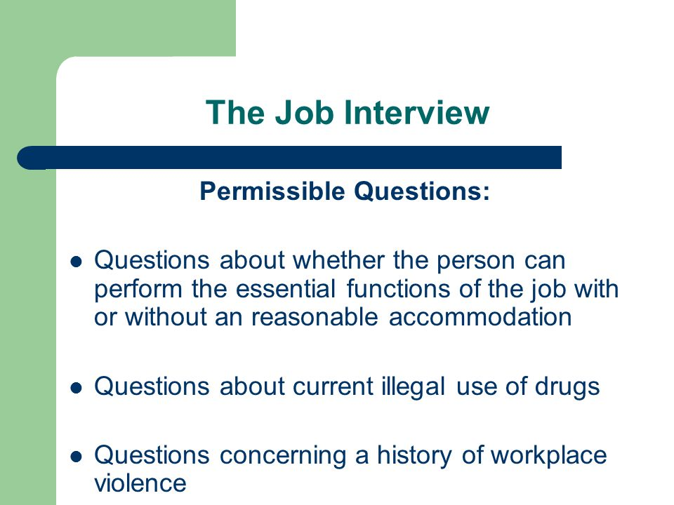 The Job Interview Permissible Questions: Questions about whether the person can perform the essential functions of the job with or without an reasonab