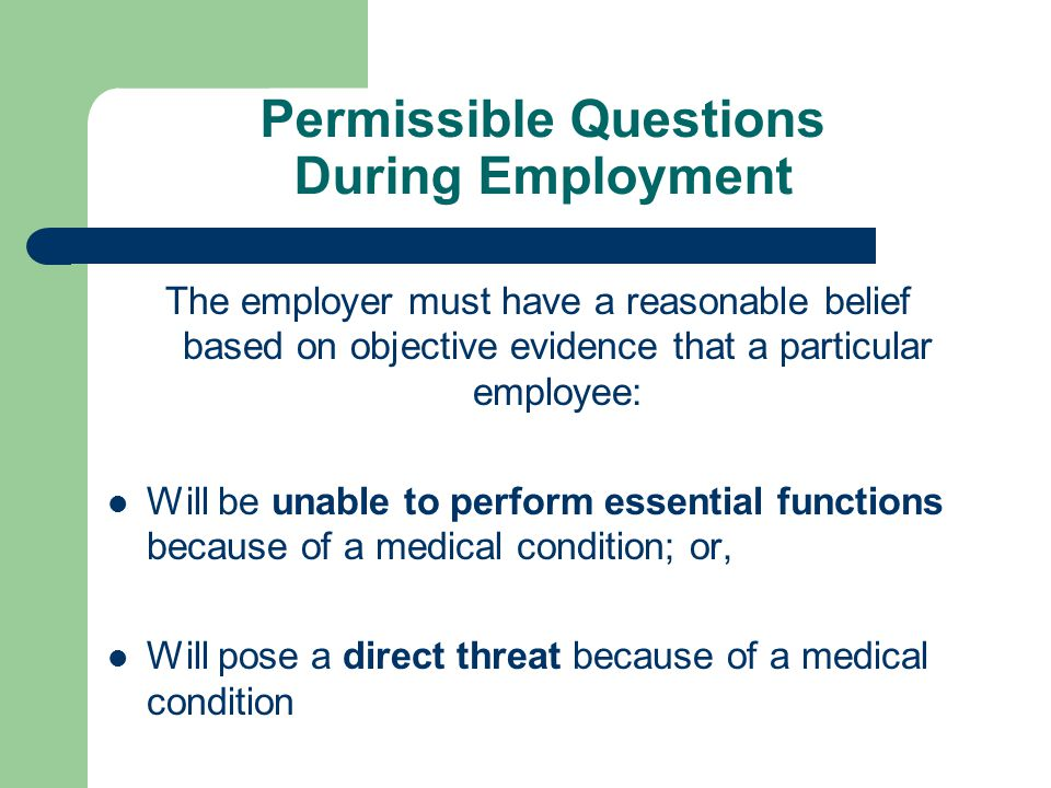 Permissible Questions During Employment The employer must have a reasonable belief based on objective evidence that a particular employee: Will be una