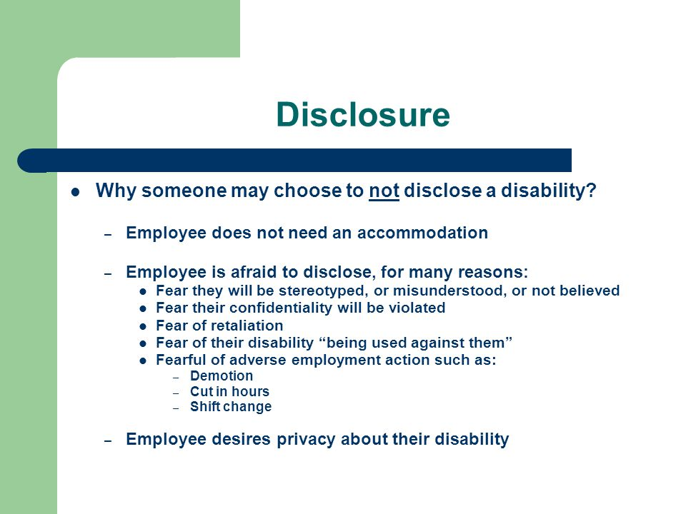 Disclosure Why someone may choose to not disclose a disability? – Employee does not need an accommodation – Employee is afraid to disclose, for many r