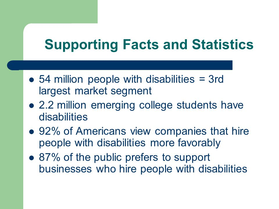 Supporting Facts and Statistics 54 million people with disabilities = 3rd largest market segment 2.2 million emerging college students have disabiliti
