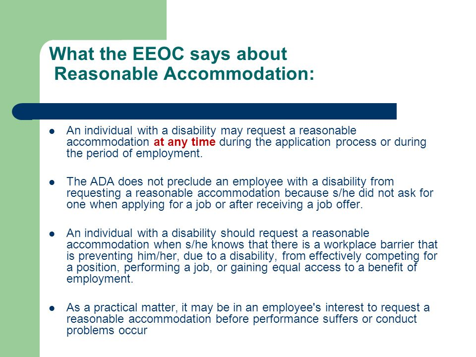 What the EEOC says about Reasonable Accommodation: An individual with a disability may request a reasonable accommodation at any time during the appli
