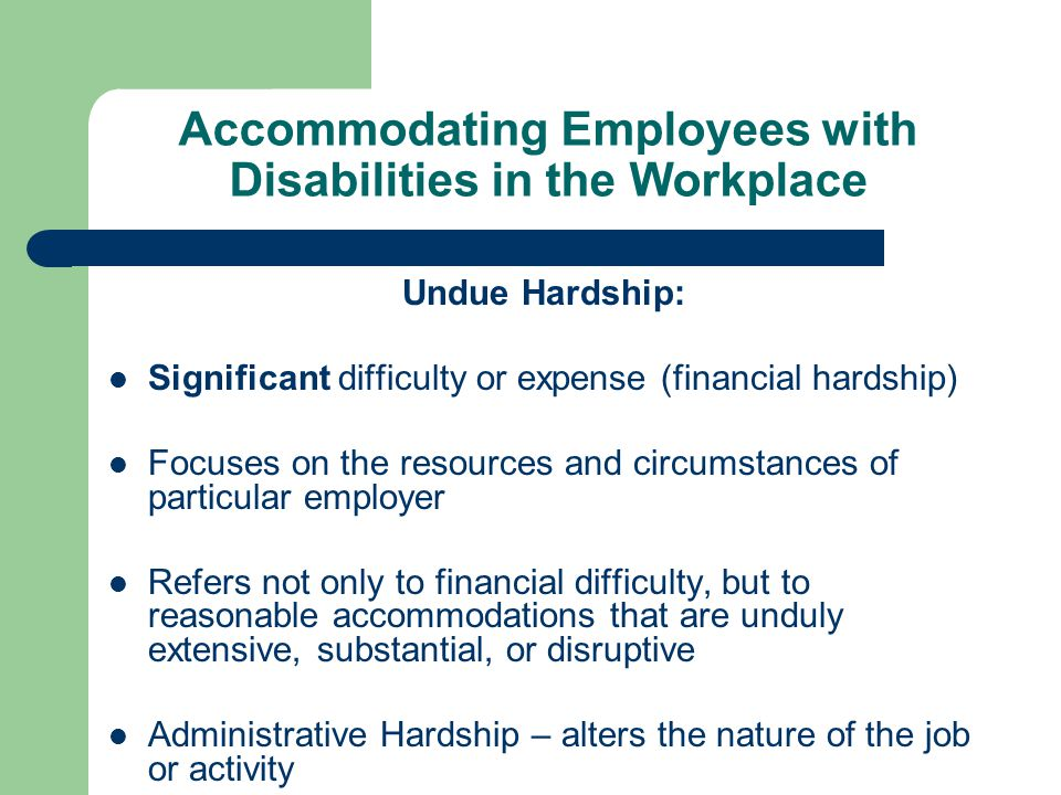 Accommodating Employees with Disabilities in the Workplace Undue Hardship: Significant difficulty or expense (financial hardship) Focuses on the resou