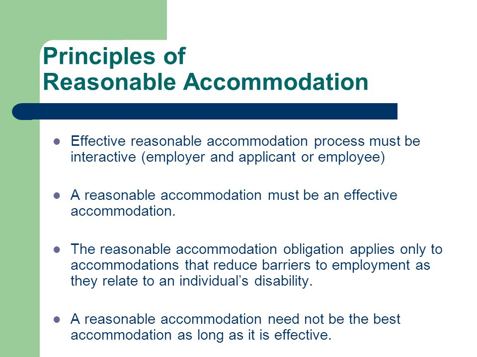 Principles of Reasonable Accommodation Effective reasonable accommodation process must be interactive (employer and applicant or employee) A reasonabl