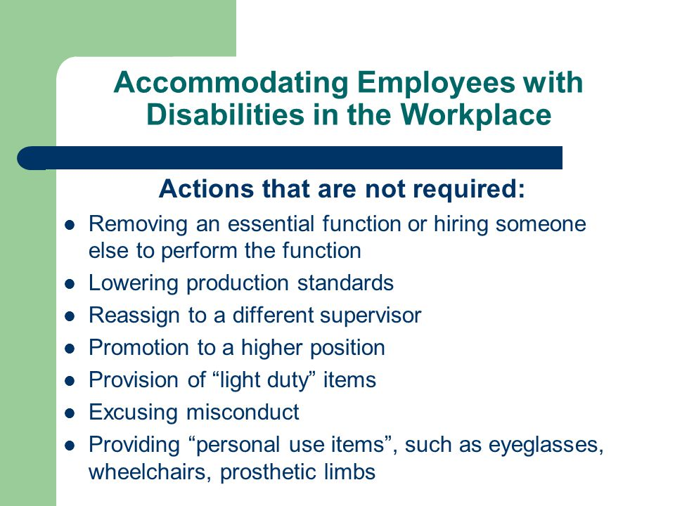 Accommodating Employees with Disabilities in the Workplace Actions that are not required: Removing an essential function or hiring someone else to per