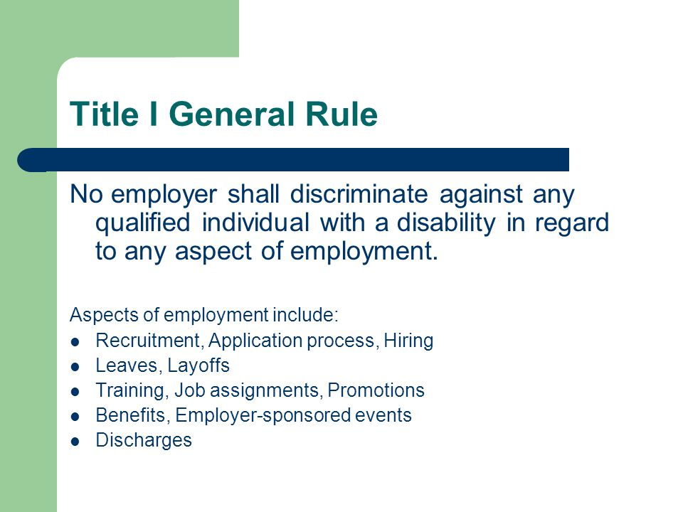 Title I General Rule No employer shall discriminate against any qualified individual with a disability in regard to any aspect of employment. Aspects