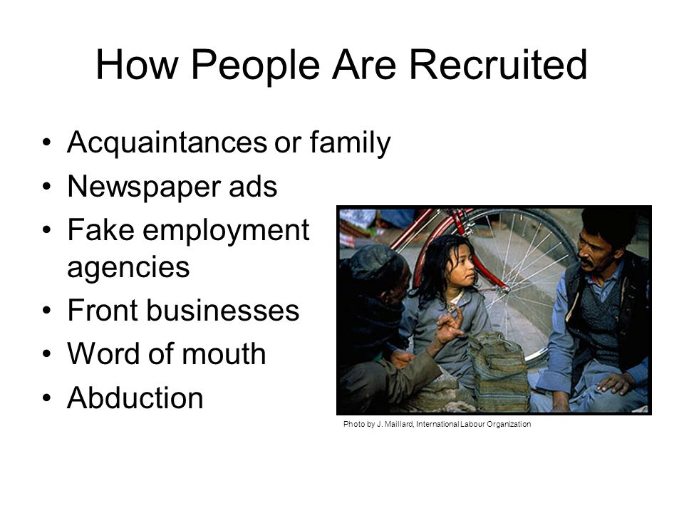 How People Are Recruited Acquaintances or family Newspaper ads Fake employment agencies Front businesses Word of mouth Abduction Photo by J.