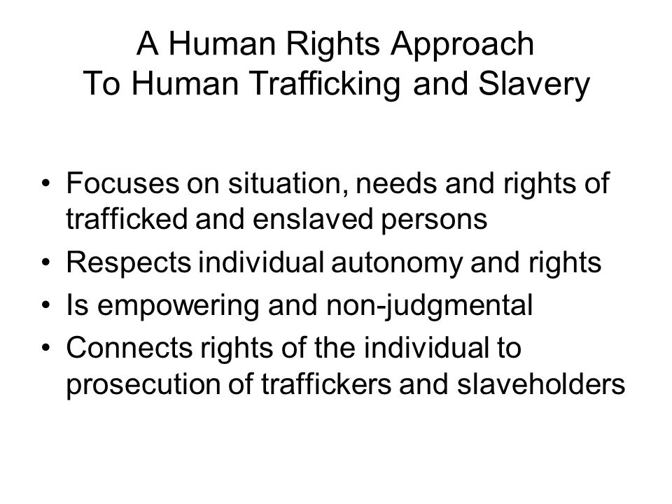 A Human Rights Approach To Human Trafficking and Slavery Focuses on situation, needs and rights of trafficked and enslaved persons Respects individual autonomy and rights Is empowering and non-judgmental Connects rights of the individual to prosecution of traffickers and slaveholders