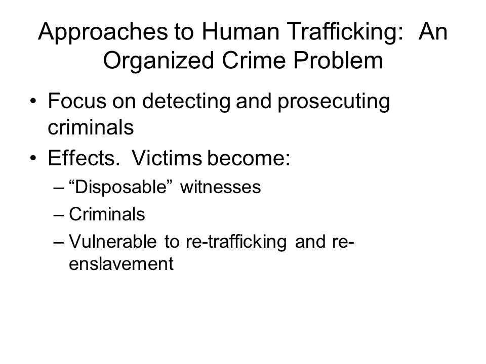 Approaches to Human Trafficking: An Organized Crime Problem Focus on detecting and prosecuting criminals Effects.