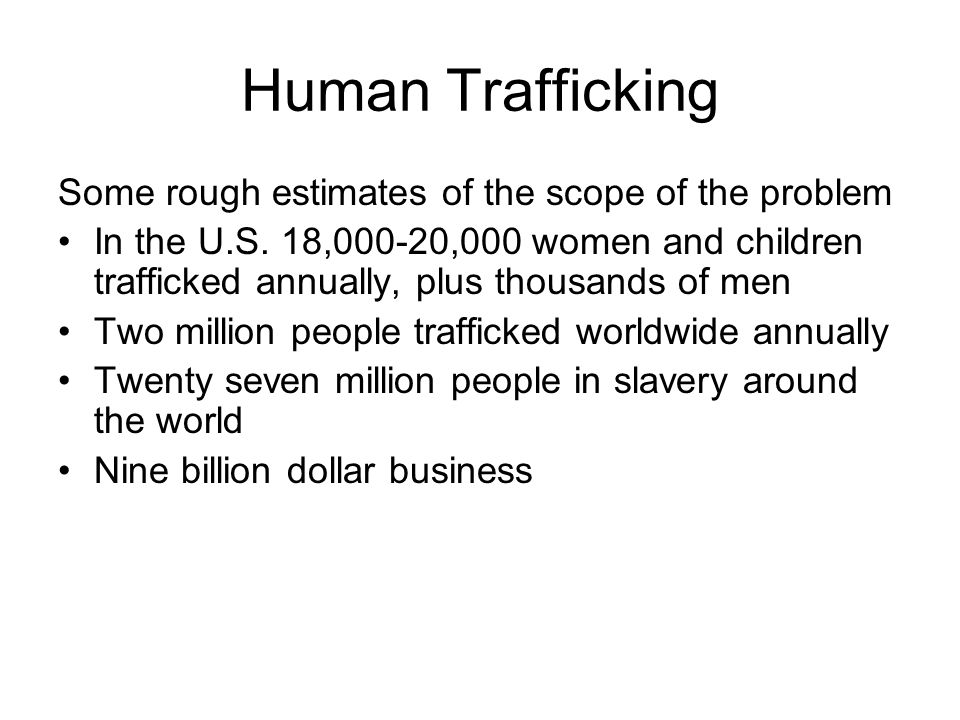 Compared to Drugs or Arms, Human Trafficking: Is more profitable Produces continuous profits Involves little or no risk