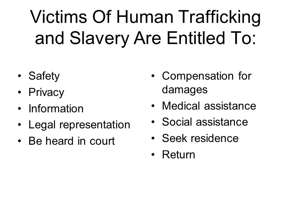 Victims Of Human Trafficking and Slavery Are Entitled To: Safety Privacy Information Legal representation Be heard in court Compensation for damages Medical assistance Social assistance Seek residence Return