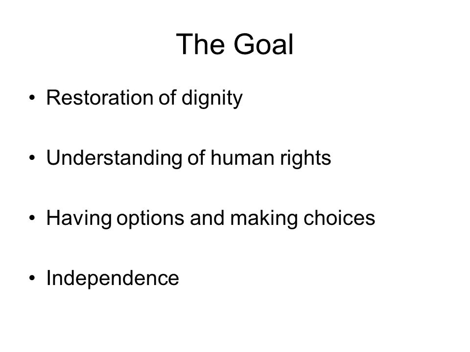The Goal Restoration of dignity Understanding of human rights Having options and making choices Independence